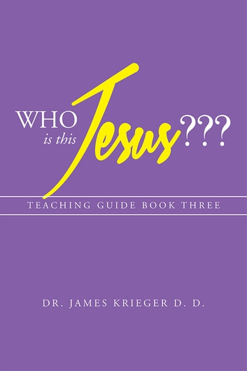 Who Is This Jesus??? - Teaching Guide Book Three ebook by Dr. James Krieger D.D.