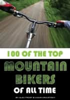 100 of the Top Mountain Bikers of All Time ebook by alex trostanetskiy