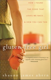 Gluten-Free Girl: How I Found the Food That Loves Me Back...and How You Can Too ebook by Ahern, Shauna James