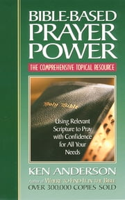 Bible-Based Prayer Power - Using Relevant Scripture to Pray with Confidence for All Your Needs ebook by Ken Anderson