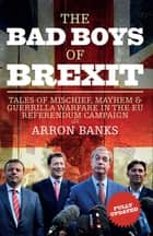 The Bad Boys of Brexit - Tales of Mischief, Mayhem & Guerrilla Warfare in the EU Referendum Campaign ebook by Arron Banks