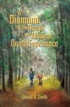 A Diamond In The Rough and My Near Death Experience ebook by Derald R. Smith