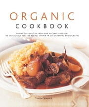 Organic Cook Book: 130 Deliciously Healthy Recipes Shown in 250 Stunning Photographs ebook by Ysanne Spevack