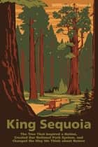 King Sequoia - The Tree That Inspired a Nation, Created Our National Park System, and Changed the Way We Think about Nature ebook by William C. Tweed
