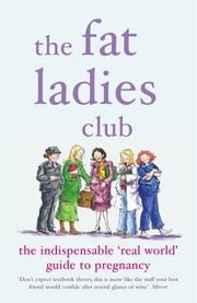 The Fat Ladies Club - The Indispensable 'Real World' Guide to Pregnancy ebook by Hilary Gardener,Andrea Bettridge,Sarah Groves,Annette Jones,Lyndsey Lawrence