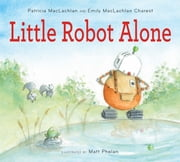Little Robot Alone ebook by Patricia MacLachlan, Emily MacLachlan Charest, Matt Phelan