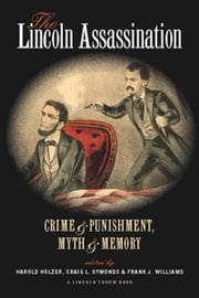 The Lincoln Assassination: Crime and Punishment, Myth and Memory A Lincoln Forum Book ebook by Harold Holzer,Craig L. Symonds,Frank J. Williams