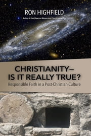 Christianity-Is It Really True? - Responsible Faith in a Post-Christian Culture ebook by Ron Highfield