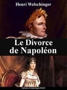 Le Divorce de Napoléon ebook by Henri Welschinger