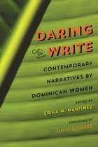 Daring to Write - Contemporary Narratives by Dominican Women eBook by Erika M. Martínez, Rhina Espaillat, Leonor Suarez,...