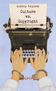 Culture vs. Copyright - A Diary of a Naive Philosopher ebook by Anatoly Volynets