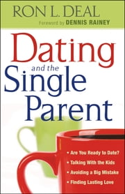 Dating and the Single Parent - * Are You Ready to Date? * Talking With the Kids * Avoiding a Big Mistake * Finding Lasting Love ebook by Ron L. Deal,Dennis Rainey