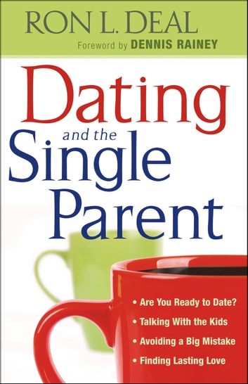 Dating and the Single Parent - * Are You Ready to Date? * Talking With the Kids * Avoiding a Big Mistake * Finding Lasting Love ebook by Ron L. Deal