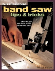 Cutting-Edge Band Saw Tips & Tricks ebook by Burton, Kenneth