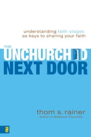 The Unchurched Next Door - Understanding Faith Stages as Keys to Sharing Your Faith ebook by Thom S. Rainer