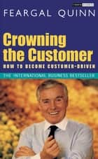 Crowning the Customer - How To Become Customer-Driven ebook by Sen. Feargal Quinn