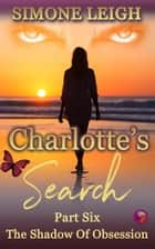 The Shadow of Obsession - Charlotte's Search, #6 ebook by Simone Leigh
