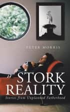 Stork Reality - Stories from Unplanned Fatherhood ebook by Peter Morris
