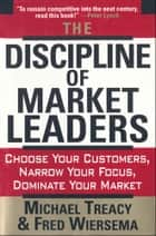 The Discipline of Market Leaders - Choose Your Customers, Narrow Your Focus, Dominate Your Market ebook by Michael Treacy, Fred Wiersema