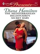 The Mediterranean Billionaire's Secret Baby - A Secret Baby Romance ebook by Diana Hamilton