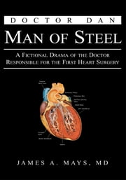 Doctor Dan Man of Steel - A Fictional Drama of the Doctor Responsible for the First Heart Surgery ebook by Dr. James A. Mays