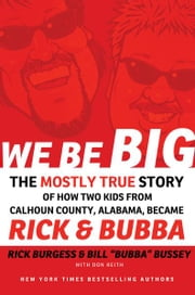 We Be Big - The Mostly True Story of How Two Kids from Calhoun County, Alabama, Became Rick and Bubba ebook by Rick Burgess,Bill Bussey,Don Keith