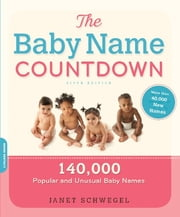 The Baby Name Countdown - 140,000 Popular and Unusual Baby Names ebook by Janet Schwegel