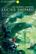 Life During Wartime ebook by Lucius Shepard
