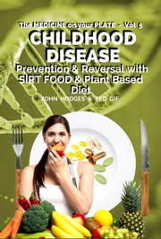 CHILDHOOD DISEASE: Understanding CHILDHOOD DISEASE, Prevention & Reversal with a SIRT FOOD & Plant Based Diet - The MEDICINE on your Plate, #5 ebook by John Hodges