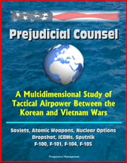 Prejudicial Counsel: A Multidimensional Study of Tactical Airpower Between the Korean and Vietnam Wars - Soviets, Atomic Weapons, Nuclear Options, Dropshot, ICBMs, Sputnik, F-100, F-101, F-104, F-105 ebook by Progressive Management
