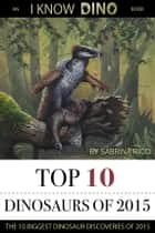 Top 10 Dinosaurs of 2015 - An I Know Dino Book ebook by Sabrina Ricci