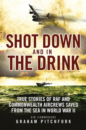 Shot Down and in the Drink - True Stories of RAF and Commonwealth Aircrews Saved from the Sea in WWII ebook by Air Commodore Graham Pitchfork