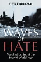 Waves of Hate - Naval Atrocities of the Second World War eBook by Tony Bridgland