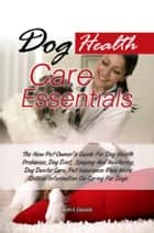 Dog Health Care Essentials - The New Pet Owner's Guide For Dog Health Problems, Dog Diet, Spaying And Neutering, Dog Dental Care, Pet Insurance Plus More Critical Information On Caring For Dogs ebook by Beth F. Daniels
