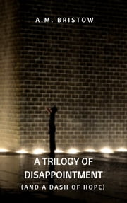 A Trilogy of Disappointment (and a Dash of Hope) ebook by A.M. Bristow