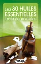 Les 30 huiles essentielles incontournables ebook by Collectif