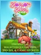 Blossom Blast Saga Unofficial Walkthroughs, Tips, Tricks, & Game Secrets ebook by The Yuw