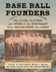 Base Ball Founders - The Clubs, Players and Cities of the Northeast That Established the Game ebook by Peter Morris,,William J. Ryczek,Jan Finkel
