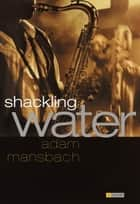 Shackling Water ebook by Adam Mansbach