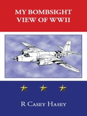 My Bombsight View of WWII ebook by Casey Hasey