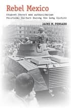 Rebel Mexico - Student Unrest and Authoritarian Political Culture During the Long Sixties ebook by Jaime M. Pensado