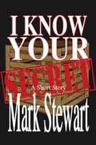 I Know Your Secret ebook by Mark Stewart
