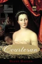 Courtesan - A Novel eBook by Diane Haeger