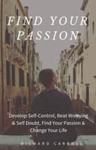 Find Your Passion: Develop Self-Control, Beat Worrying & Self Doubt, Find Your Passion & Change Your Life ebook by Richard Carroll