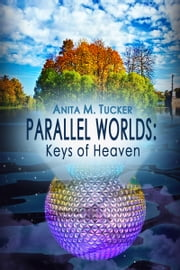 Parallel Worlds: Keys of Heaven ebook by Anita M Tucker