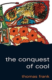 The Conquest of Cool - Business Culture, Counterculture, and the Rise of Hip Consumerism ebook by Thomas Frank