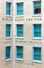 What Days Are For ebook by Robert Dessaix