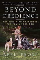 Beyond Obedience - Training with Awareness for You & Your Dog ebook by April Frost, Rondi Lightmark