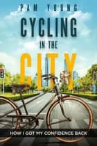 Cycling in the City -- How I Got My Confidence Back - Burnout to Bliss ebook by Pam Young