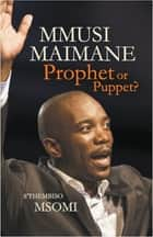 Mmusi Maimane - Prophet or Puppet? ebook by S'Thembiso Msomi